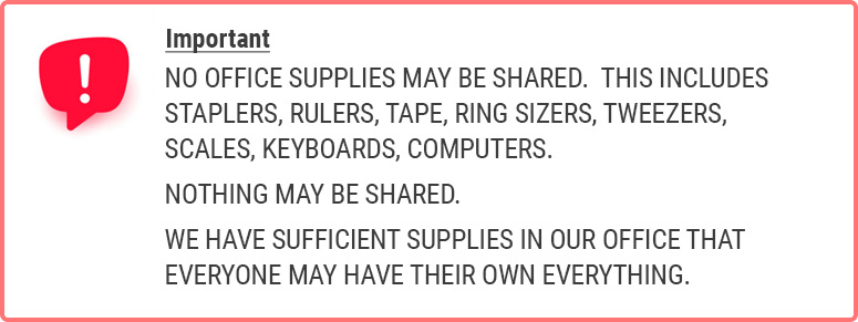 IMPORTANT: NO OFFICE SUPPLIES MAY BE SHARED. THIS INCLUDES STAPLERS, RULERS, TAPE, RING SIZERS, TWEEZERS, SCALES, KEYBOARDS, COMPUTERS. NOTHING MAY BE SHARED. WE HAVE SUFFICIENT SUPPLIES IN OUR OFFICE THAT EVERYONE MAY HAVE THEIR OWN EVERYTHING.