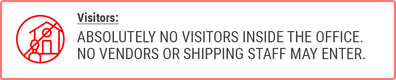 Visitors: ABSOLUTELY NO VISITORS INSIDE THE OFFICE. NO VENDORS OR SHIPPING STAFF MAY ENTER.